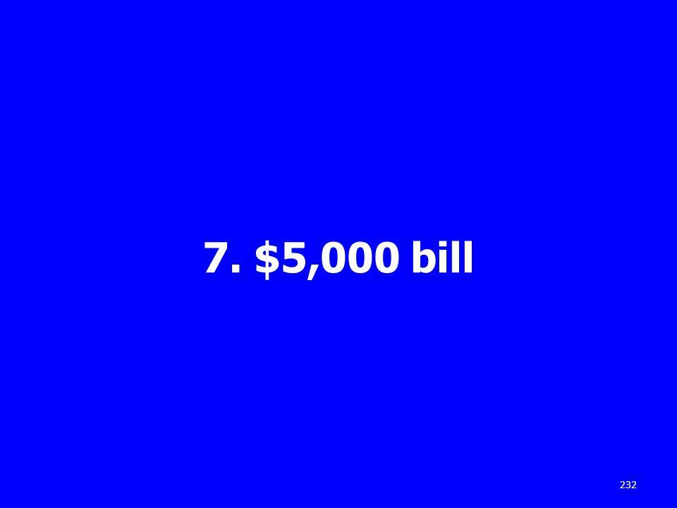 7. $5,000 bill 232