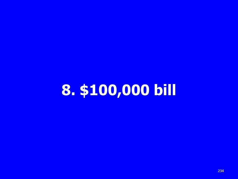 8. $100,000 bill 234