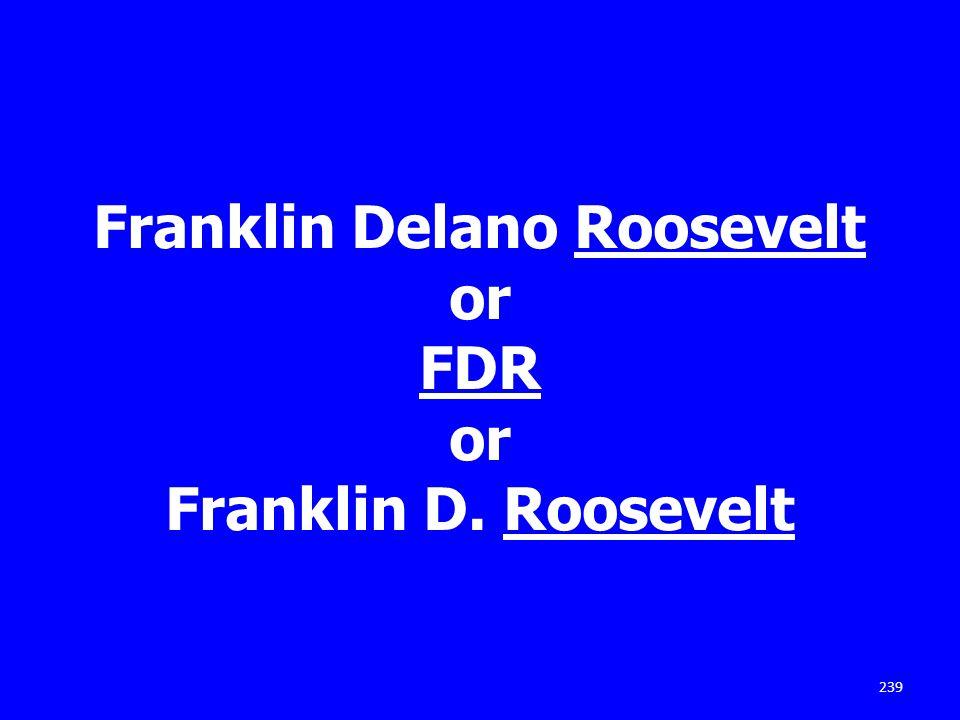 Franklin Delano Roosevelt or FDR or Franklin D. Roosevelt 239