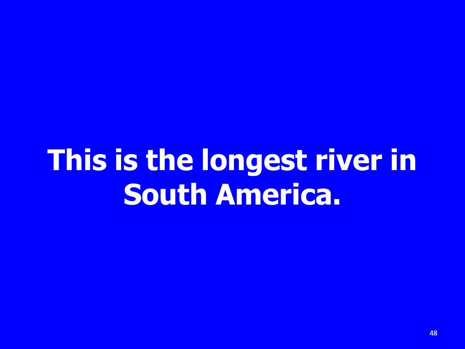 This is the longest river in South America. 48