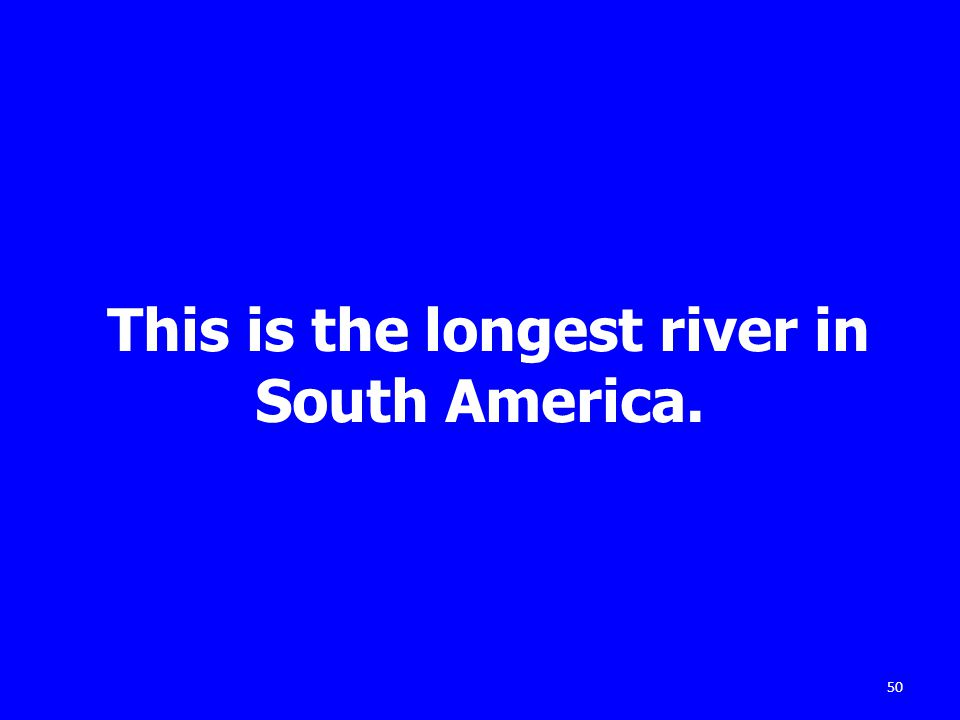 This is the longest river in South America. 50