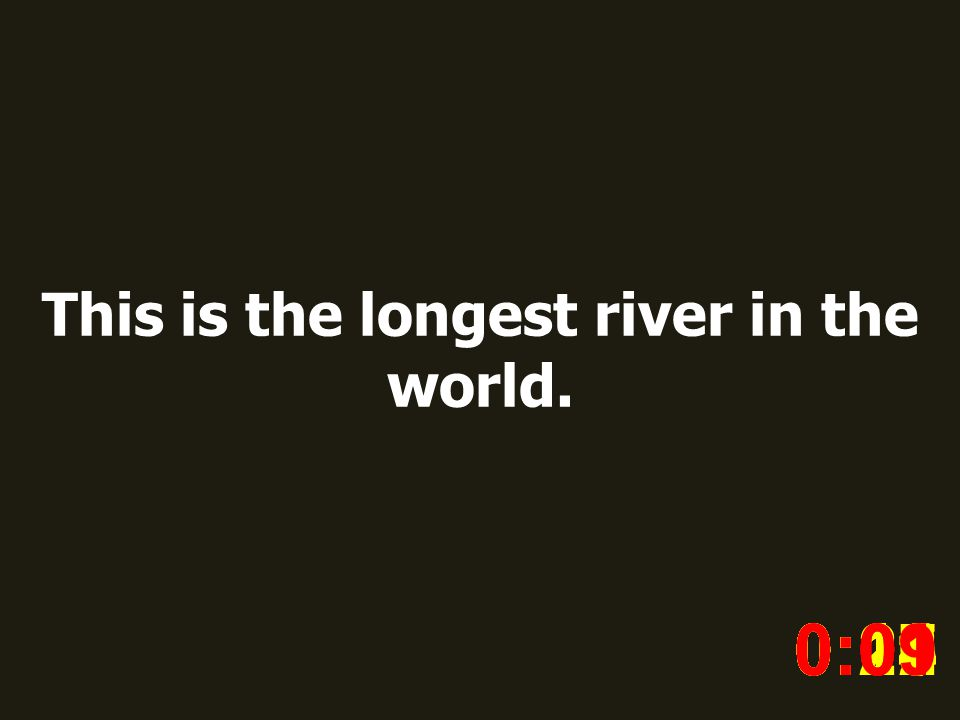 This is the longest river in the world. 0:020:030:040:050:060:070:080:100:110:180:190:200:160:150:140:130:120:170:090:01