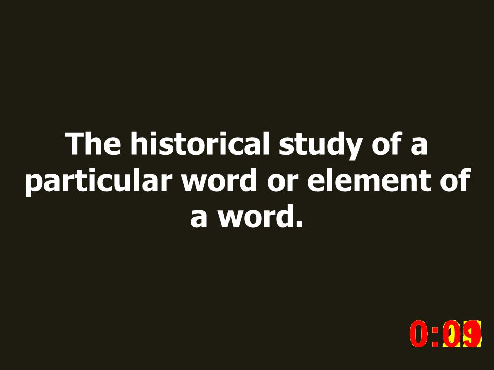 The historical study of a particular word or element of a word. 0:020:030:040:050:060:070:080:100:110:180:190:200:160:150:140:130:120:170:090:01