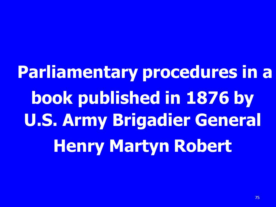 75 Parliamentary procedures in a book published in 1876 by U.S. Army Brigadier General Henry Martyn Robert