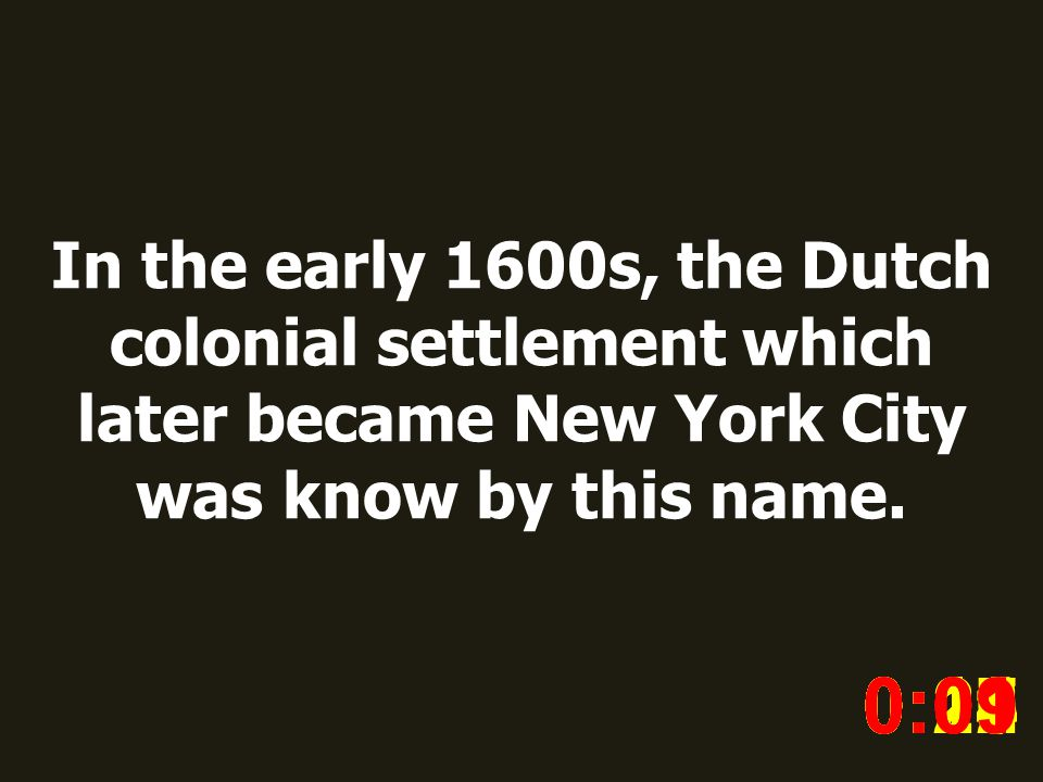 In the early 1600s, the Dutch colonial settlement which later became New York City was know by this name. 0:020:030:040:050:060:070:080:100:110:180:19