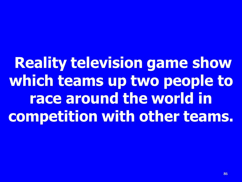 Reality television game show which teams up two people to race around the world in competition with other teams. 86
