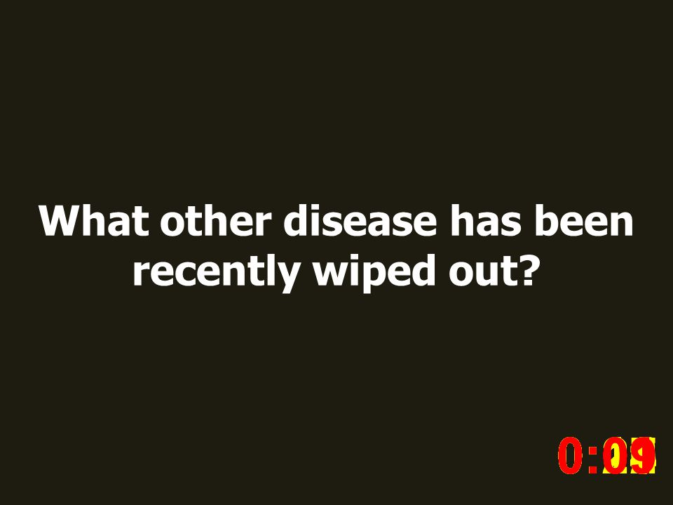What other disease has been recently wiped out? 0:020:030:040:050:060:070:080:100:110:180:190:200:160:150:140:130:120:170:090:01