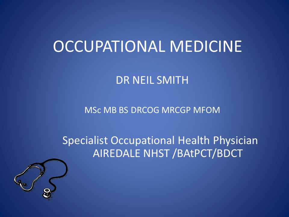 OCCUPATIONAL MEDICINE DR NEIL SMITH MSc MB BS DRCOG MRCGP MFOM Specialist Occupational Health Physician AIREDALE NHST /BAtPCT/BDCT