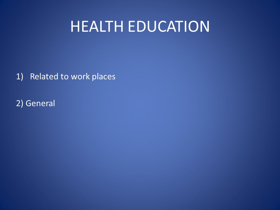 HEALTH EDUCATION 1)Related to work places 2) General