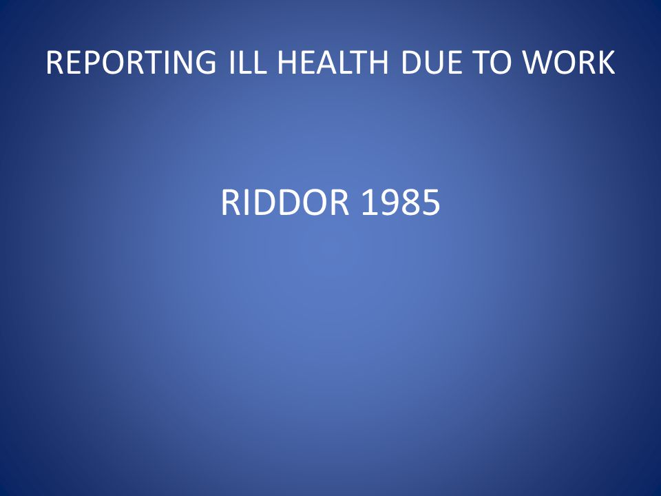 REPORTING ILL HEALTH DUE TO WORK RIDDOR 1985
