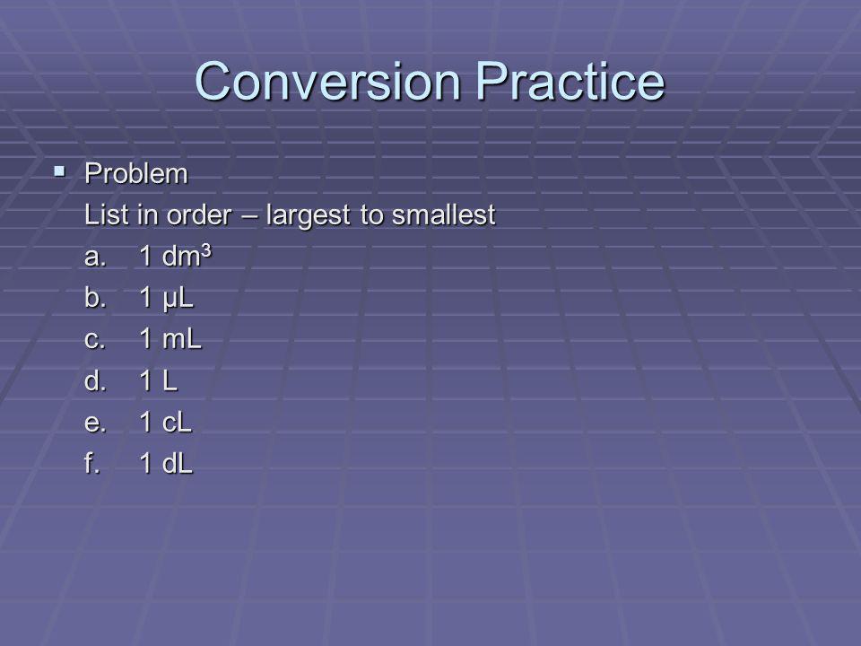 Conversion Practice Problem Problem List in order – largest to smallest a.1 dm 3 b.1 µL c.1 mL d.1 L e.1 cL f.1 dL