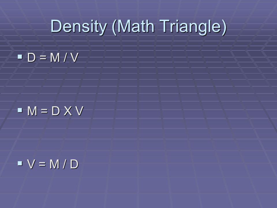Density (Math Triangle) D = M / V D = M / V M = D X V M = D X V V = M / D V = M / D