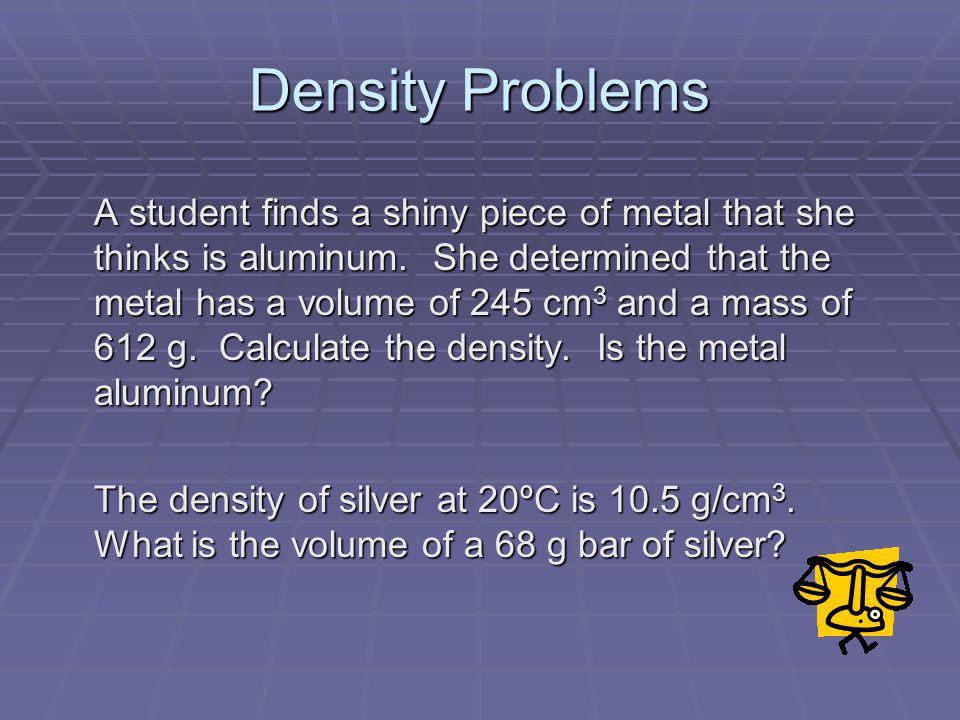 Density Problems A student finds a shiny piece of metal that she thinks is aluminum. She determined that the metal has a volume of 245 cm 3 and a mass