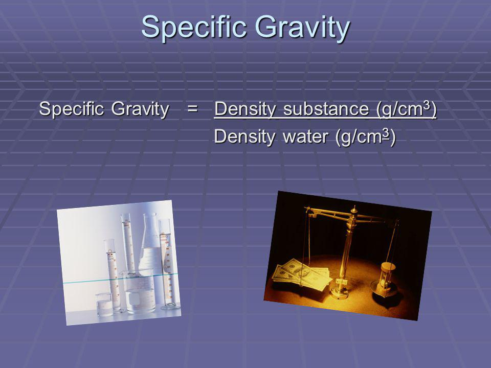 Specific Gravity Specific Gravity = Density substance (g/cm 3 ) Specific Gravity = Density substance (g/cm 3 ) Density water (g/cm 3 ) Density water (