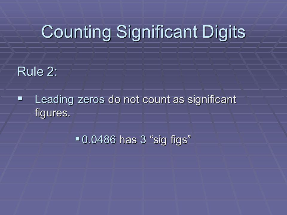 Counting Significant Digits Rule 2: Leading zeros do not count as significant figures. Leading zeros do not count as significant figures. 0.0486 has 3