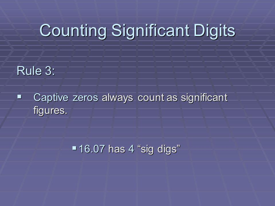 Counting Significant Digits Rule 3: Captive zeros always count as significant figures. Captive zeros always count as significant figures. 16.07 has 4