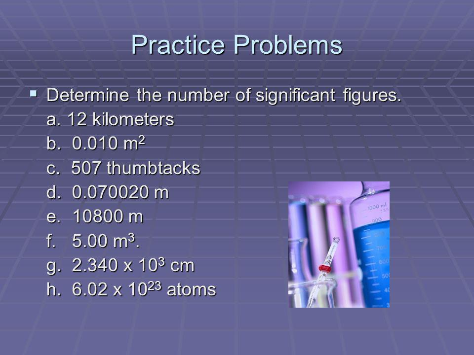 Practice Problems Determine the number of significant figures. Determine the number of significant figures. a. 12 kilometers b. 0.010 m 2 c. 507 thumb