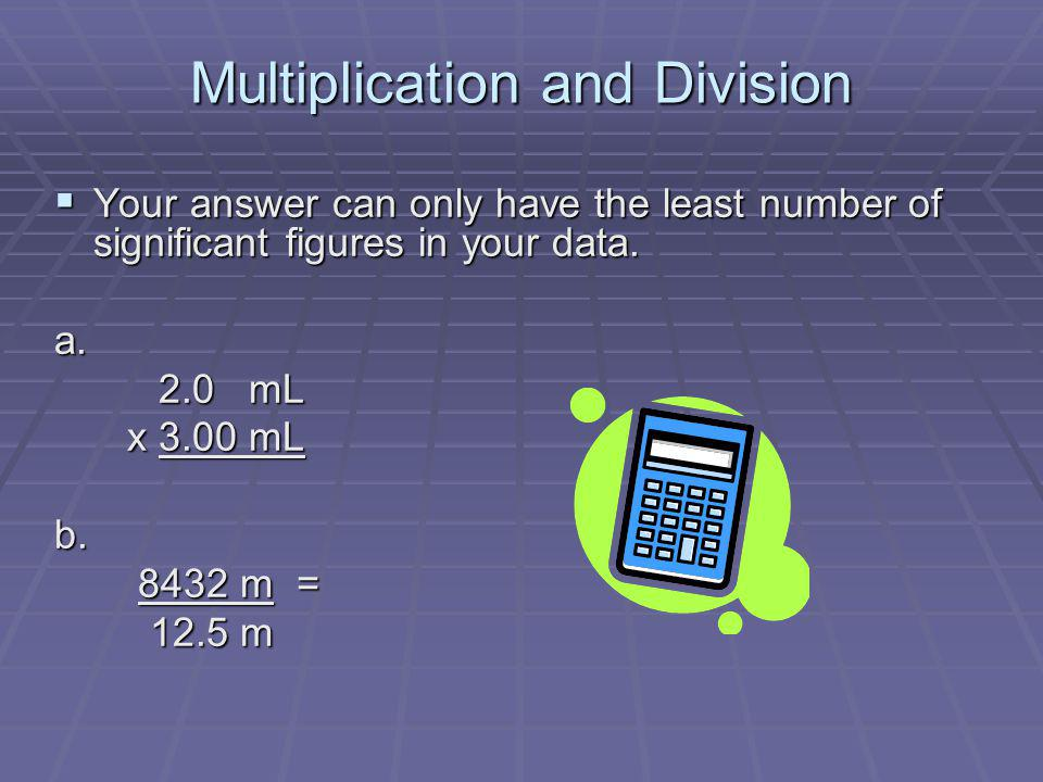 Multiplication and Division Your answer can only have the least number of significant figures in your data. Your answer can only have the least number