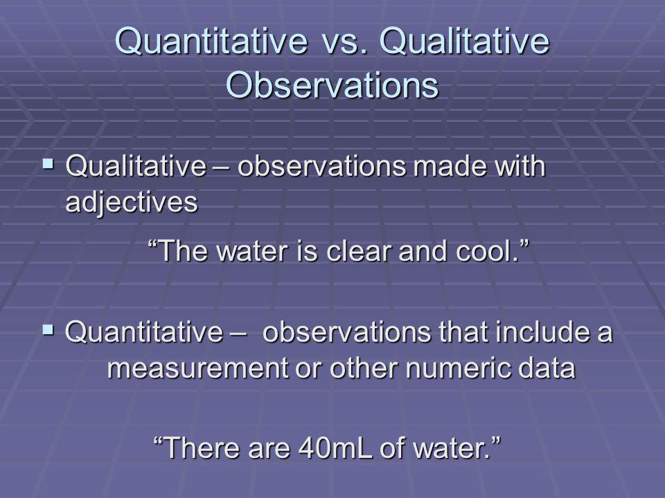 Quantitative vs. Qualitative Observations Qualitative – observations made with adjectives Qualitative – observations made with adjectives The water is