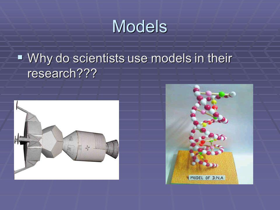 Models Why do scientists use models in their research??? Why do scientists use models in their research???