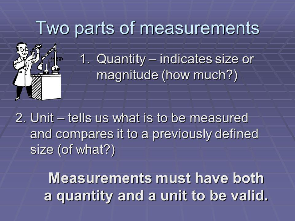Two parts of measurements 1.Quantity – indicates size or magnitude (how much?) 2.Unit – tells us what is to be measured and compares it to a previousl