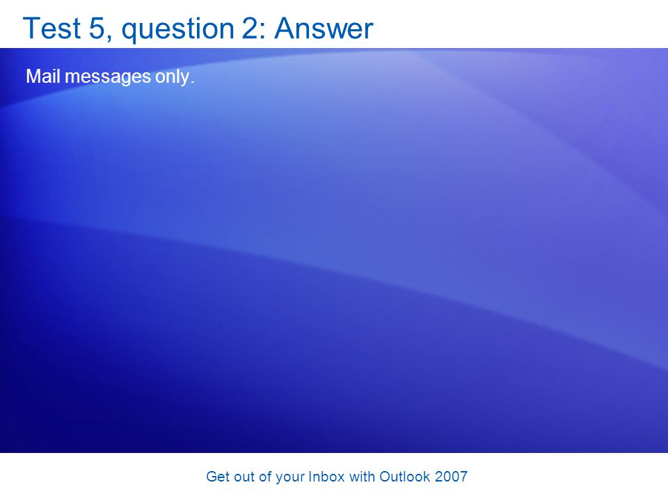 Get out of your Inbox with Outlook 2007 Test 5, question 2: Answer Mail messages only.