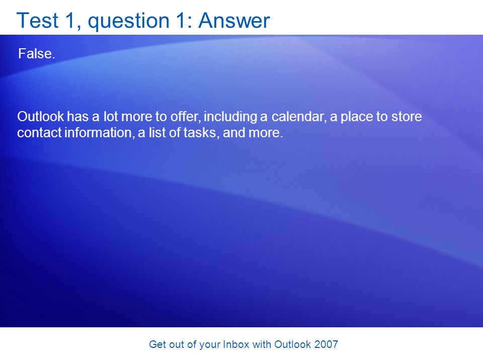 Get out of your Inbox with Outlook 2007 Test 1, question 1: Answer False. Outlook has a lot more to offer, including a calendar, a place to store cont