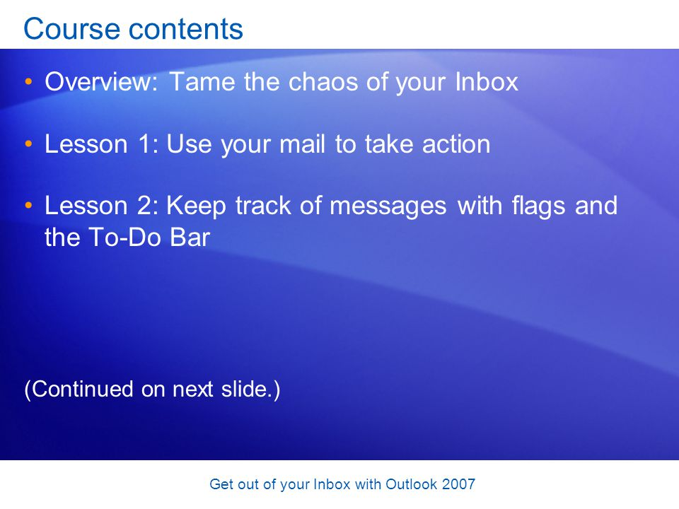 Get out of your Inbox with Outlook 2007 Course contents Overview: Tame the chaos of your Inbox Lesson 1: Use your mail to take action Lesson 2: Keep t
