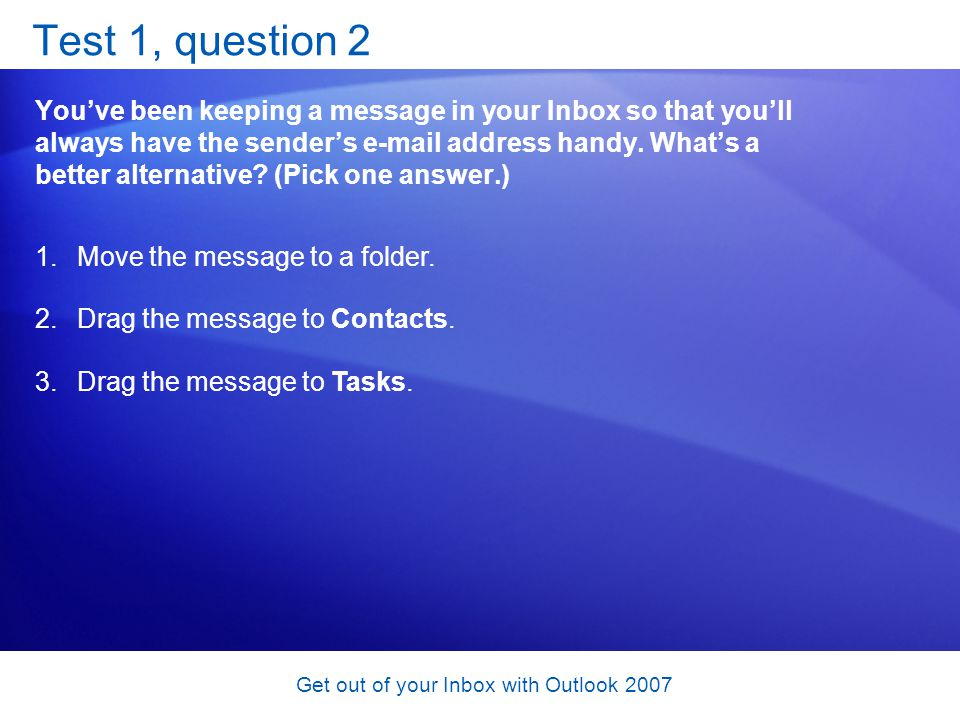 Get out of your Inbox with Outlook 2007 Test 1, question 2 Youve been keeping a message in your Inbox so that youll always have the senders e-mail add