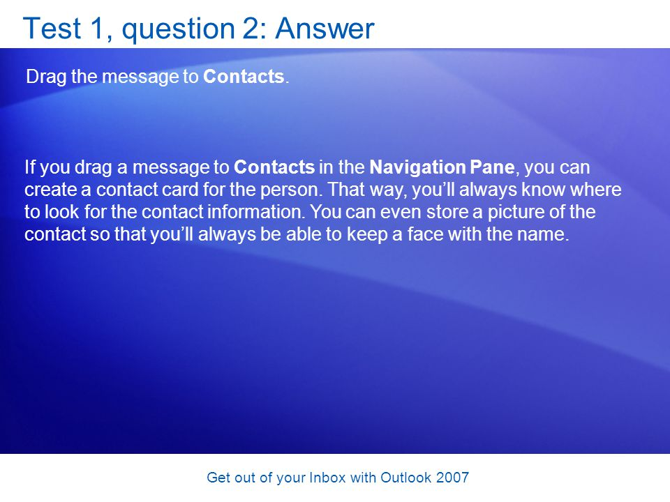 Get out of your Inbox with Outlook 2007 Test 1, question 2: Answer Drag the message to Contacts. If you drag a message to Contacts in the Navigation P