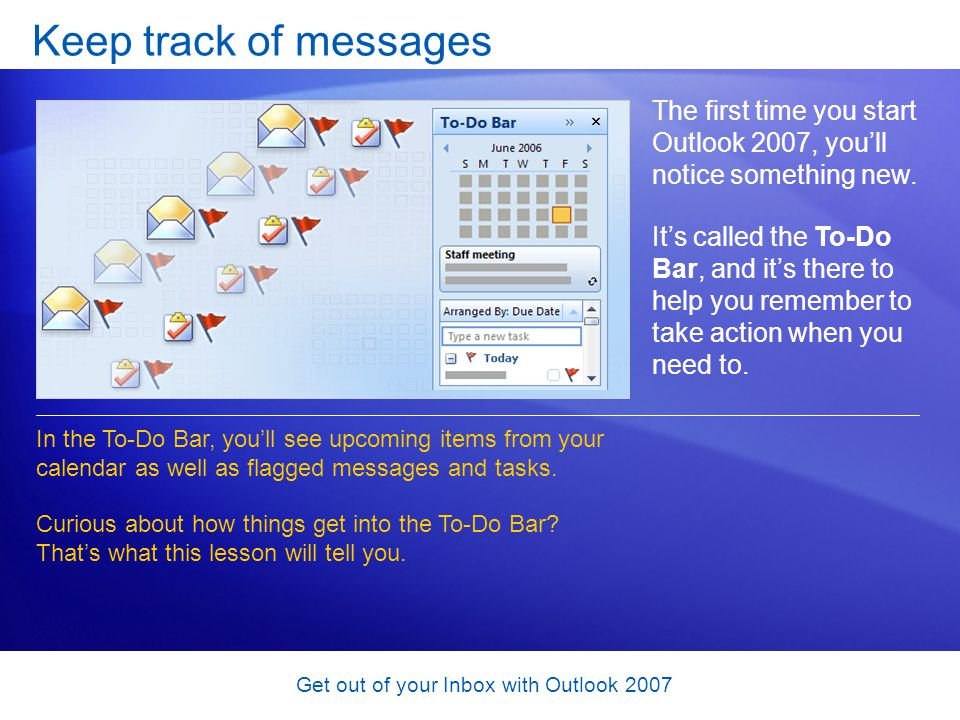 Get out of your Inbox with Outlook 2007 Keep track of messages The first time you start Outlook 2007, youll notice something new. Its called the To-Do
