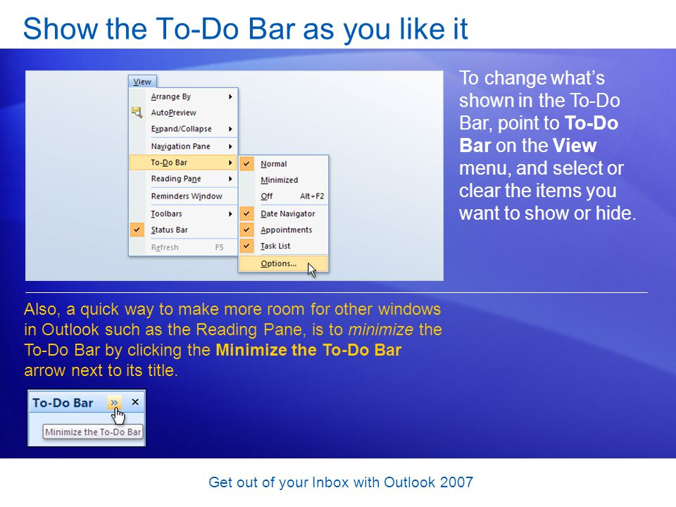 Get out of your Inbox with Outlook 2007 Show the To-Do Bar as you like it To change whats shown in the To-Do Bar, point to To-Do Bar on the View menu,
