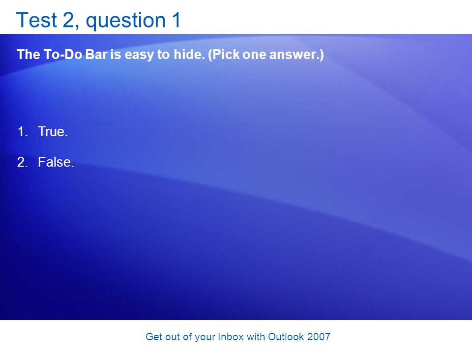 Get out of your Inbox with Outlook 2007 Test 2, question 1 The To-Do Bar is easy to hide. (Pick one answer.) 1.True. 2.False.