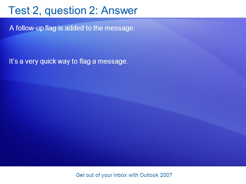 Get out of your Inbox with Outlook 2007 Test 2, question 2: Answer A follow-up flag is added to the message. Its a very quick way to flag a message.