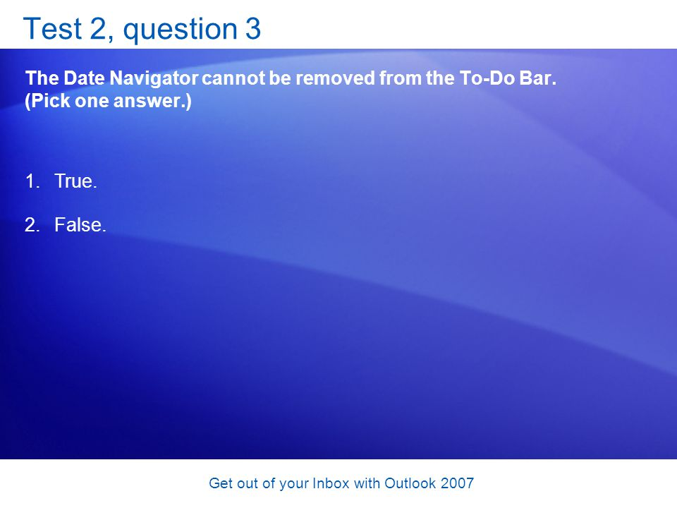 Get out of your Inbox with Outlook 2007 Test 2, question 3 The Date Navigator cannot be removed from the To-Do Bar. (Pick one answer.) 1.True. 2.False