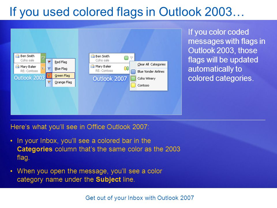 Get out of your Inbox with Outlook 2007 If you used colored flags in Outlook 2003… If you color coded messages with flags in Outlook 2003, those flags