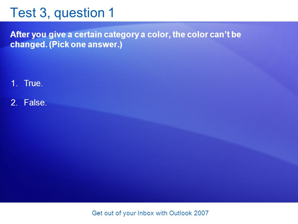 Get out of your Inbox with Outlook 2007 Test 3, question 1 After you give a certain category a color, the color cant be changed. (Pick one answer.) 1.