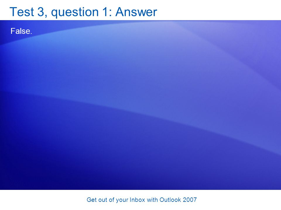 Get out of your Inbox with Outlook 2007 Test 3, question 1: Answer False.