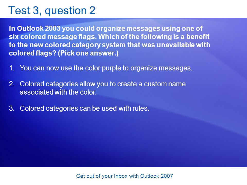 Get out of your Inbox with Outlook 2007 Test 3, question 2 In Outlook 2003 you could organize messages using one of six colored message flags. Which o