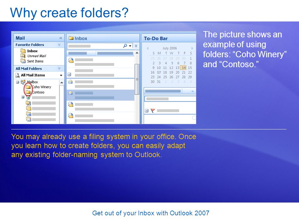 Get out of your Inbox with Outlook 2007 Why create folders? The picture shows an example of using folders: Coho Winery and Contoso. You may already us