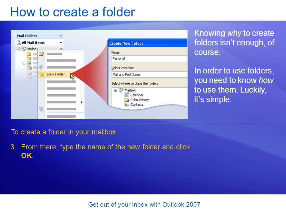 Get out of your Inbox with Outlook 2007 How to create a folder Knowing why to create folders isnt enough, of course. In order to use folders, you need