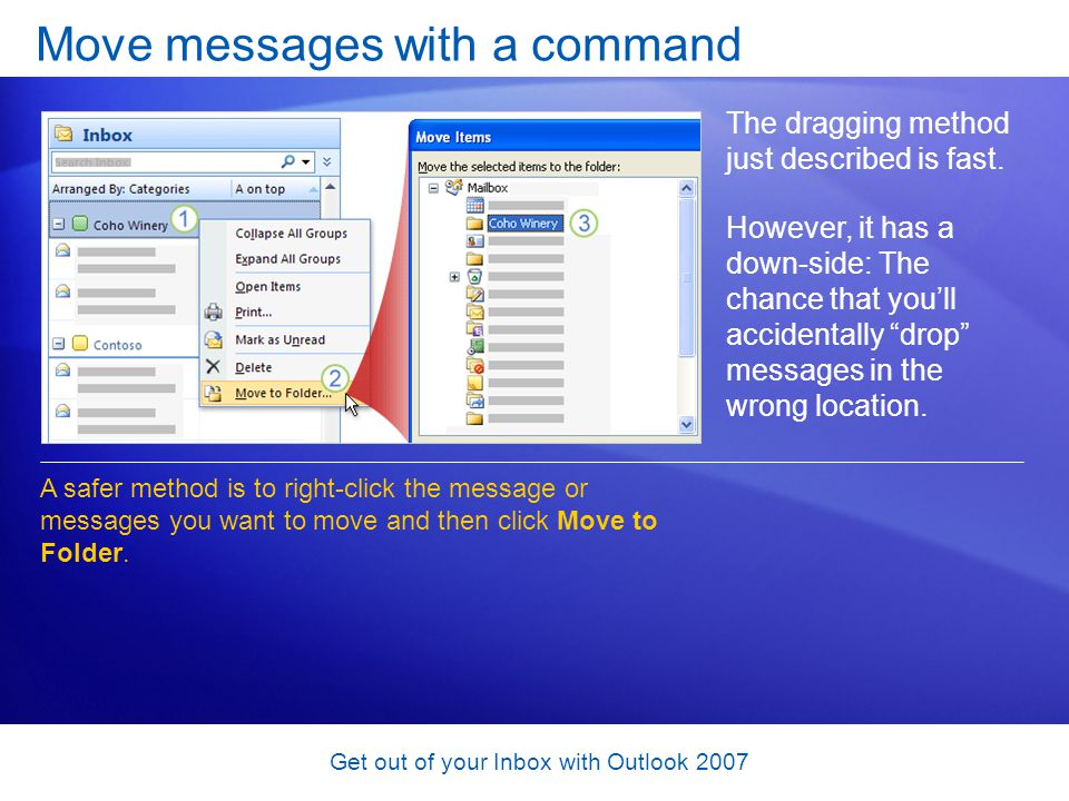 Get out of your Inbox with Outlook 2007 Move messages with a command The dragging method just described is fast. However, it has a down-side: The chan