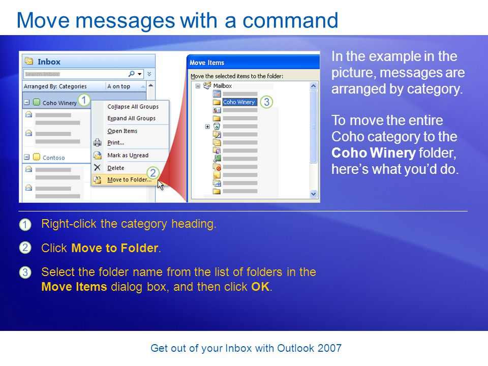 Get out of your Inbox with Outlook 2007 Move messages with a command In the example in the picture, messages are arranged by category. Right-click the