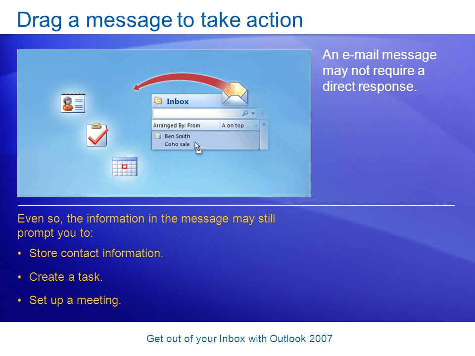Get out of your Inbox with Outlook 2007 Drag a message to take action An e-mail message may not require a direct response. Store contact information.