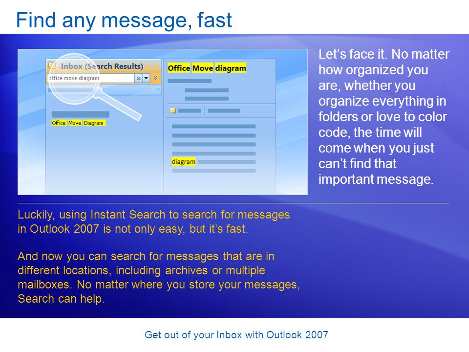 Get out of your Inbox with Outlook 2007 Find any message, fast Lets face it. No matter how organized you are, whether you organize everything in folde
