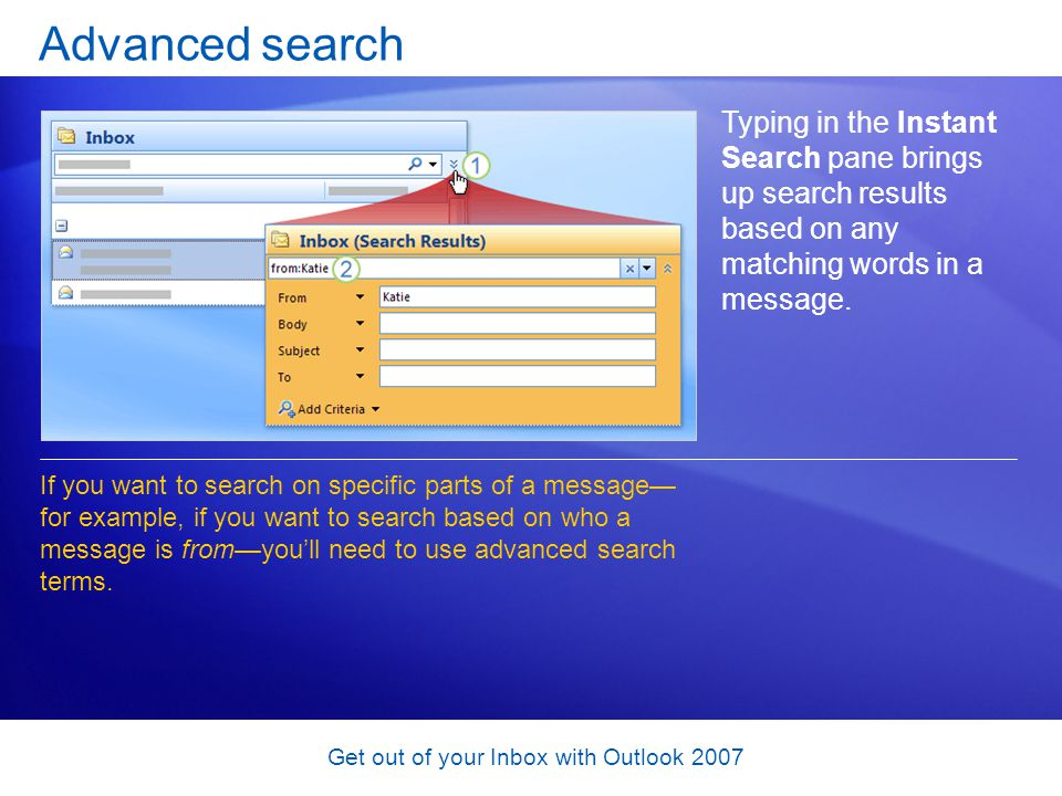 Get out of your Inbox with Outlook 2007 Advanced search Typing in the Instant Search pane brings up search results based on any matching words in a me
