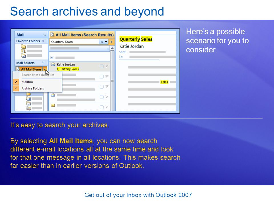 Get out of your Inbox with Outlook 2007 Search archives and beyond Heres a possible scenario for you to consider. Its easy to search your archives. By