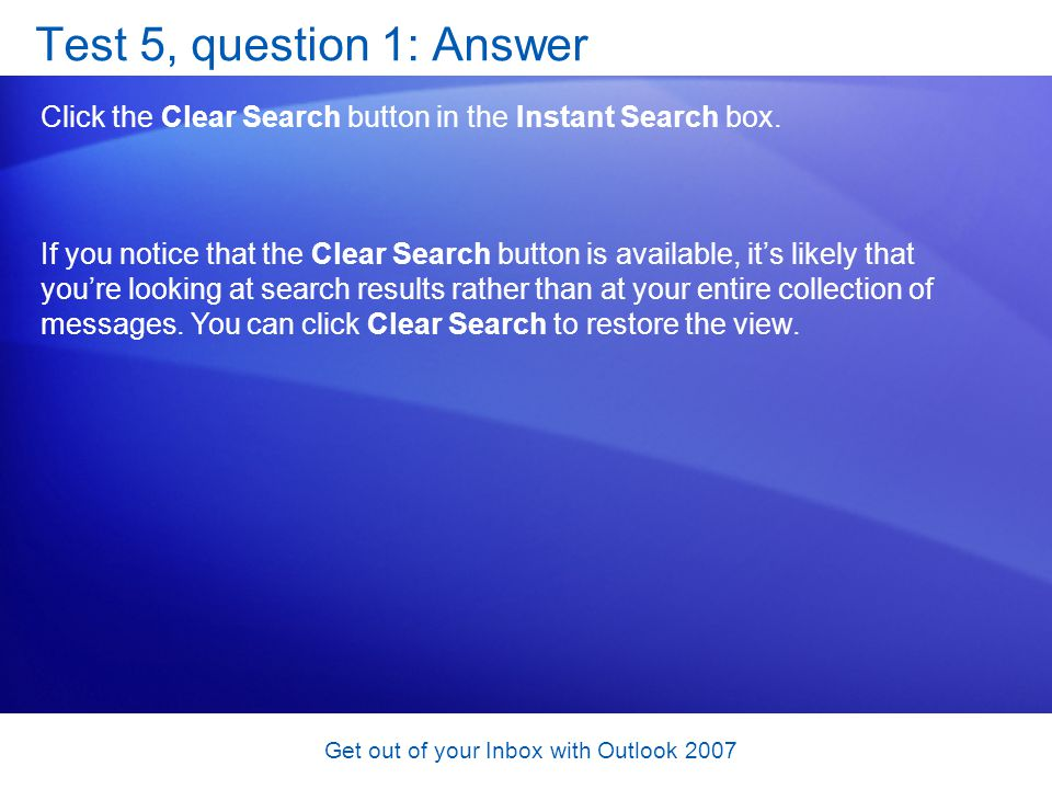 Get out of your Inbox with Outlook 2007 Test 5, question 1: Answer Click the Clear Search button in the Instant Search box. If you notice that the Cle