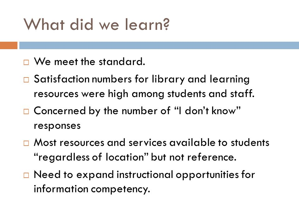What did we learn? We meet the standard. Satisfaction numbers for library and learning resources were high among students and staff. Concerned by the