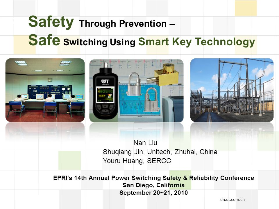 LOGO Safety Through Prevention – Safe Switching Using Smart Key Technology Shuqiang Jin, Unitech, Zhuhai, China Nan Liu Youru Huang, SERCC EPRI s 14th Annual Power Switching Safety & Reliability Conference San Diego, California September 20~21, 2010 en.ut.com.cn